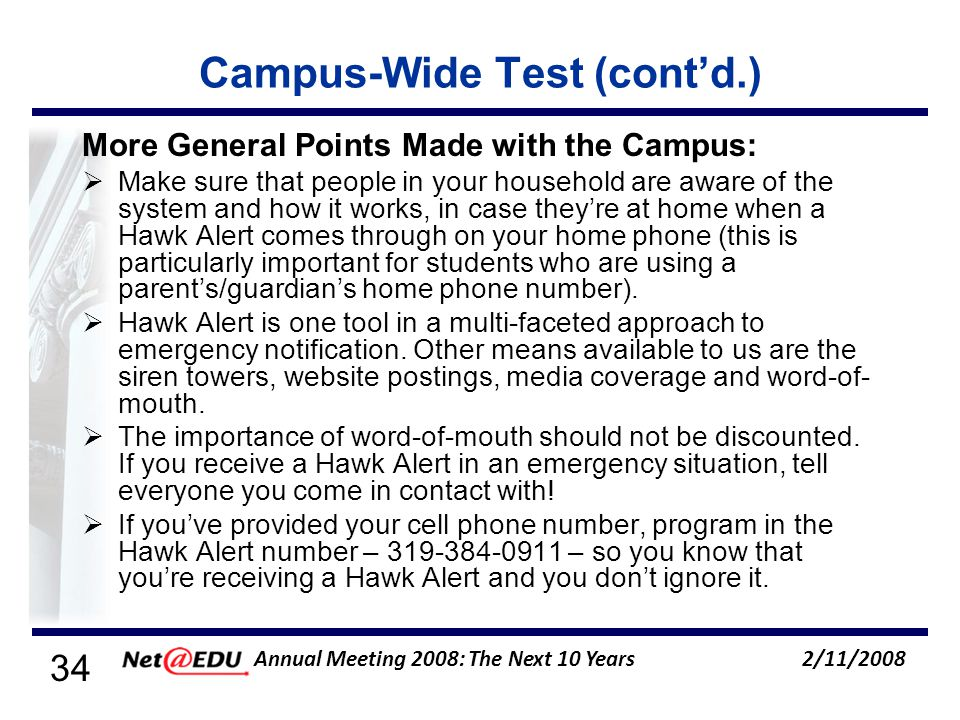 34 2/11/2008 Annual Meeting 2008: The Next 10 Years Campus-Wide Test (contd.) More General Points Made with the Campus: Make sure that people in your household are aware of the system and how it works, in case theyre at home when a Hawk Alert comes through on your home phone (this is particularly important for students who are using a parents/guardians home phone number).