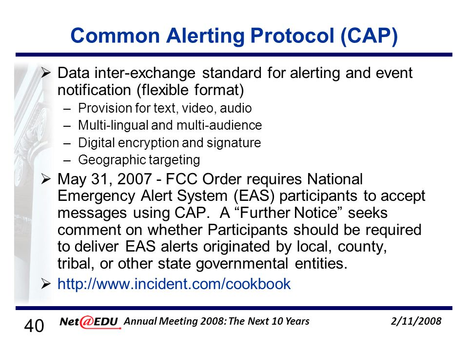 40 2/11/2008 Annual Meeting 2008: The Next 10 Years Common Alerting Protocol (CAP) Data inter-exchange standard for alerting and event notification (flexible format) –Provision for text, video, audio –Multi-lingual and multi-audience –Digital encryption and signature –Geographic targeting May 31, 2007 - FCC Order requires National Emergency Alert System (EAS) participants to accept messages using CAP.