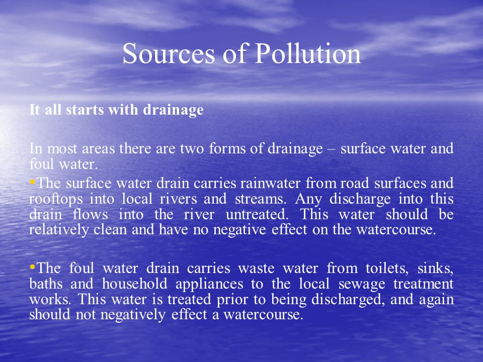 Sources of Pollution It all starts with drainage In most areas there are two forms of drainage – surface water and foul water. The surface water drain