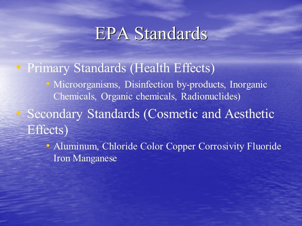 EPA Standards Primary Standards (Health Effects) Microorganisms, Disinfection by-products, Inorganic Chemicals, Organic chemicals, Radionuclides) Seco