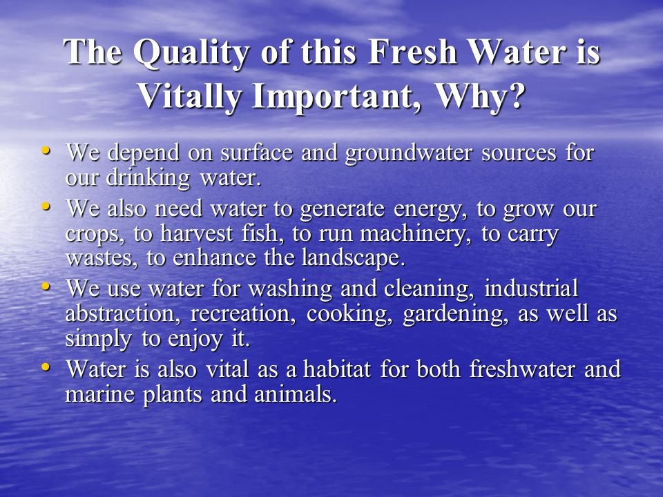 The Quality of this Fresh Water is Vitally Important, Why? We depend on surface and groundwater sources for our drinking water. We depend on surface a