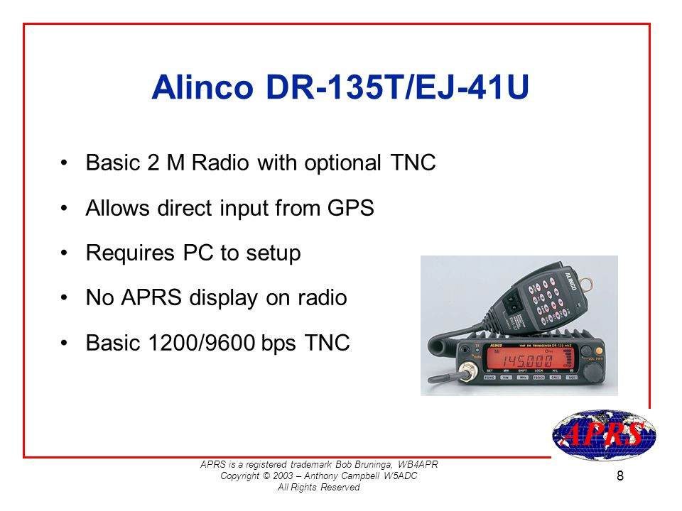 APRS is a registered trademark Bob Bruninga, WB4APR Copyright © 2003 – Anthony Campbell W5ADC All Rights Reserved 8 Alinco DR-135T/EJ-41U Basic 2 M Radio with optional TNC Allows direct input from GPS Requires PC to setup No APRS display on radio Basic 1200/9600 bps TNC