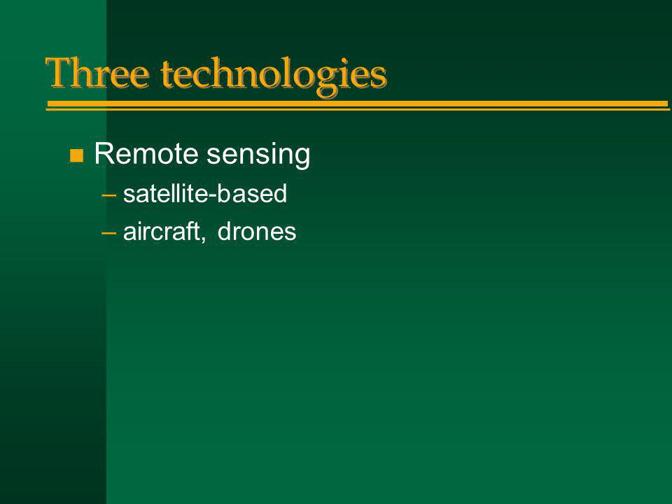 Three technologies n Remote sensing –satellite-based –aircraft, drones
