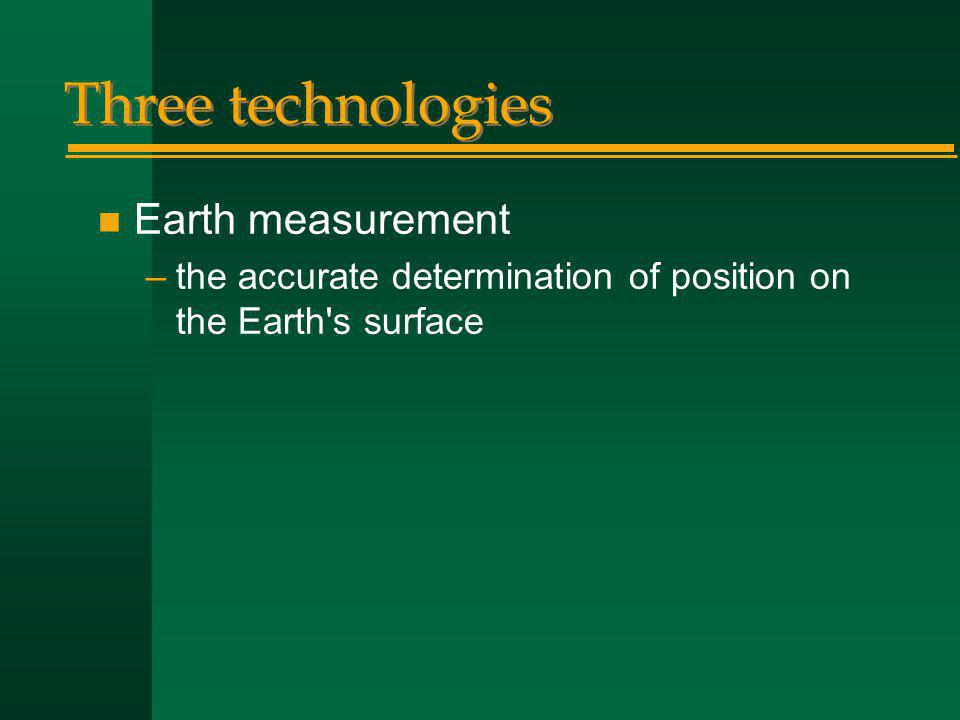 Three technologies n Earth measurement –the accurate determination of position on the Earth s surface