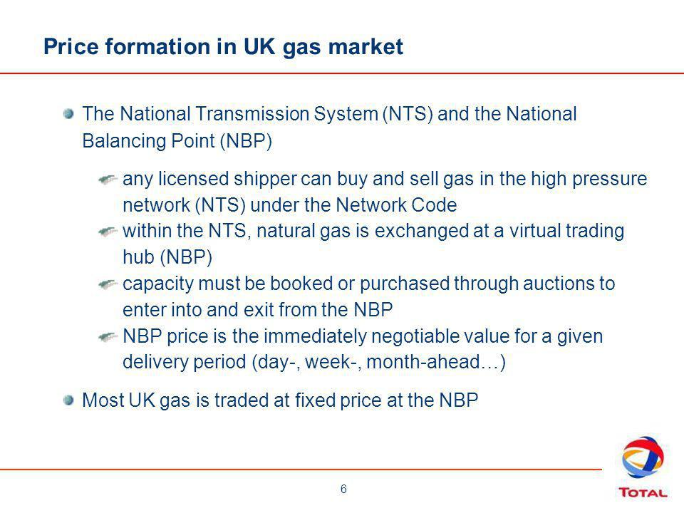 6 Price formation in UK gas market The National Transmission System (NTS) and the National Balancing Point (NBP) any licensed shipper can buy and sell gas in the high pressure network (NTS) under the Network Code within the NTS, natural gas is exchanged at a virtual trading hub (NBP) capacity must be booked or purchased through auctions to enter into and exit from the NBP NBP price is the immediately negotiable value for a given delivery period (day-, week-, month-ahead…) Most UK gas is traded at fixed price at the NBP