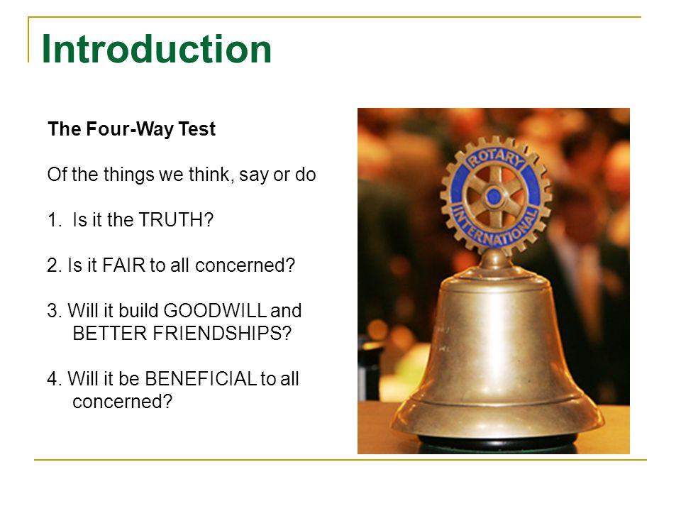 Introduction The Four-Way Test Of the things we think, say or do 1.Is it the TRUTH? 2. Is it FAIR to all concerned? 3. Will it build GOODWILL and BETT