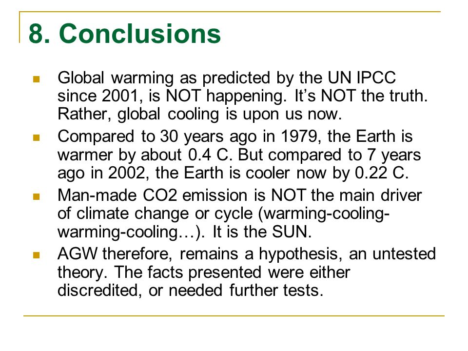 8. Conclusions Global warming as predicted by the UN IPCC since 2001, is NOT happening. Its NOT the truth. Rather, global cooling is upon us now. Comp
