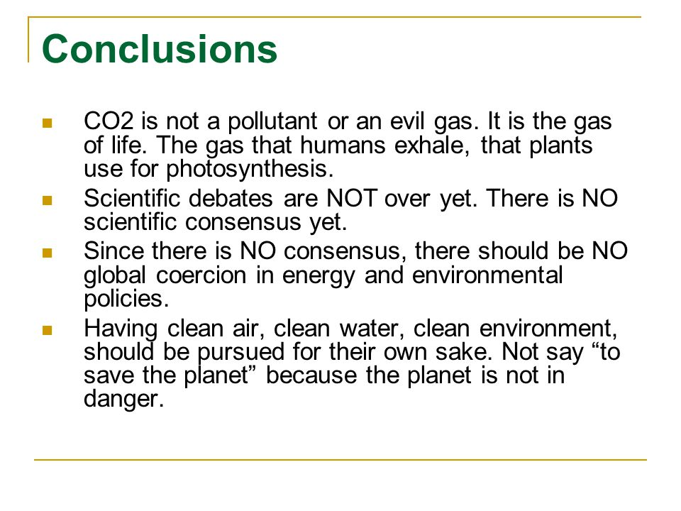 Conclusions CO2 is not a pollutant or an evil gas. It is the gas of life. The gas that humans exhale, that plants use for photosynthesis. Scientific d