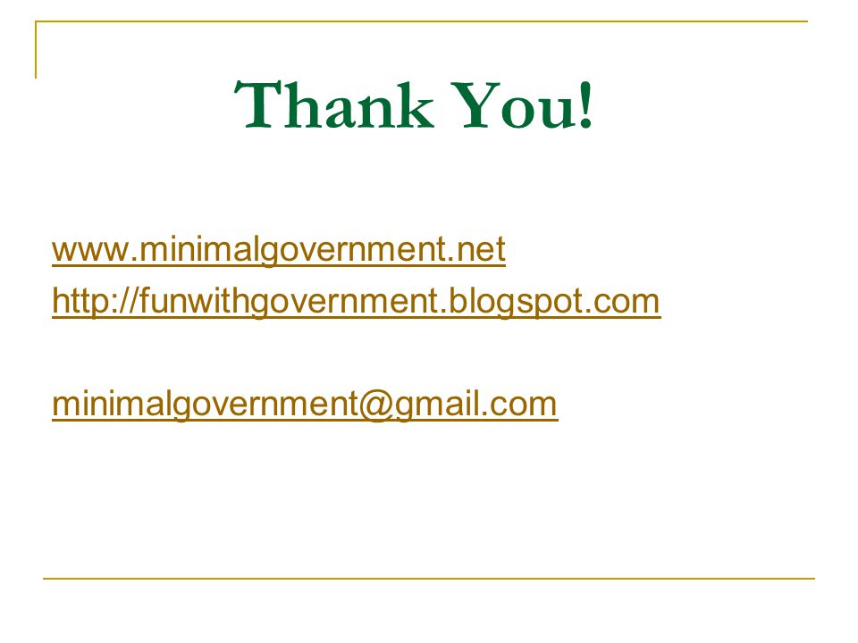 Thank You! www.minimalgovernment.net http://funwithgovernment.blogspot.com minimalgovernment@gmail.com