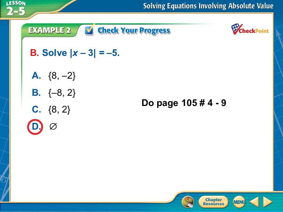 A.A B.B C.C D.D Example 2 B. Solve |x – 3| = –5. A.{8, –2} B.{–8, 2} C.{8, 2} D. Do page 105 # 4 - 9