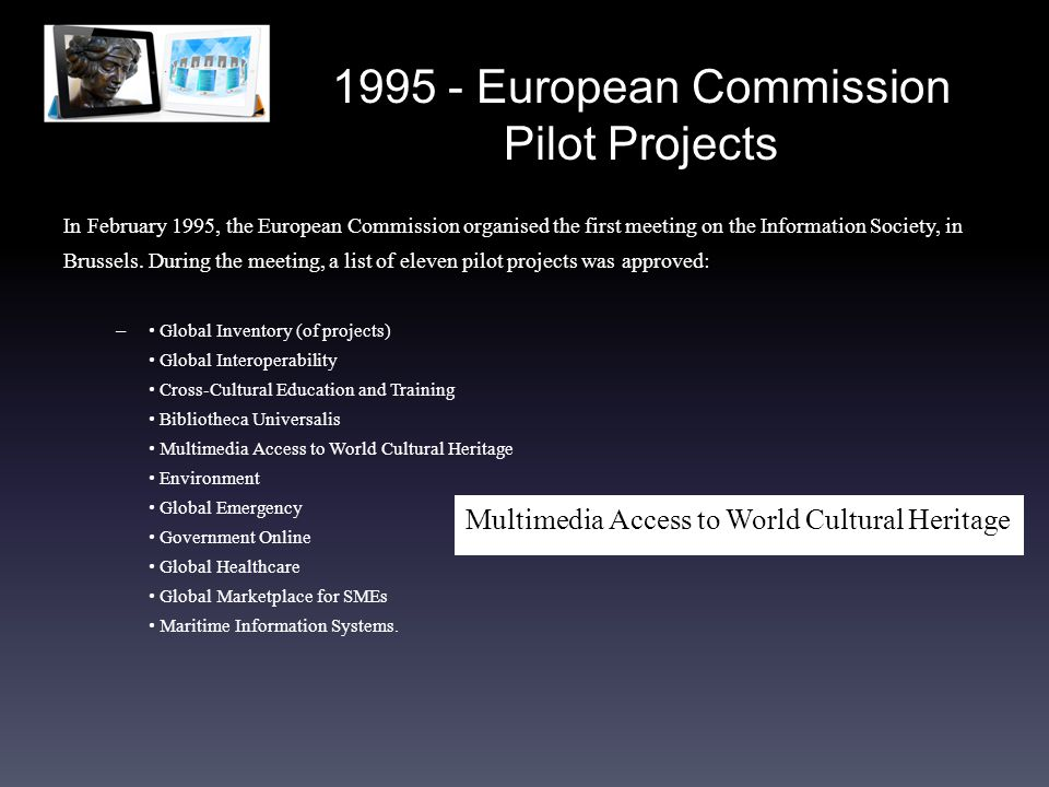1995 - European Commission Pilot Projects In February 1995, the European Commission organised the first meeting on the Information Society, in Brussels.