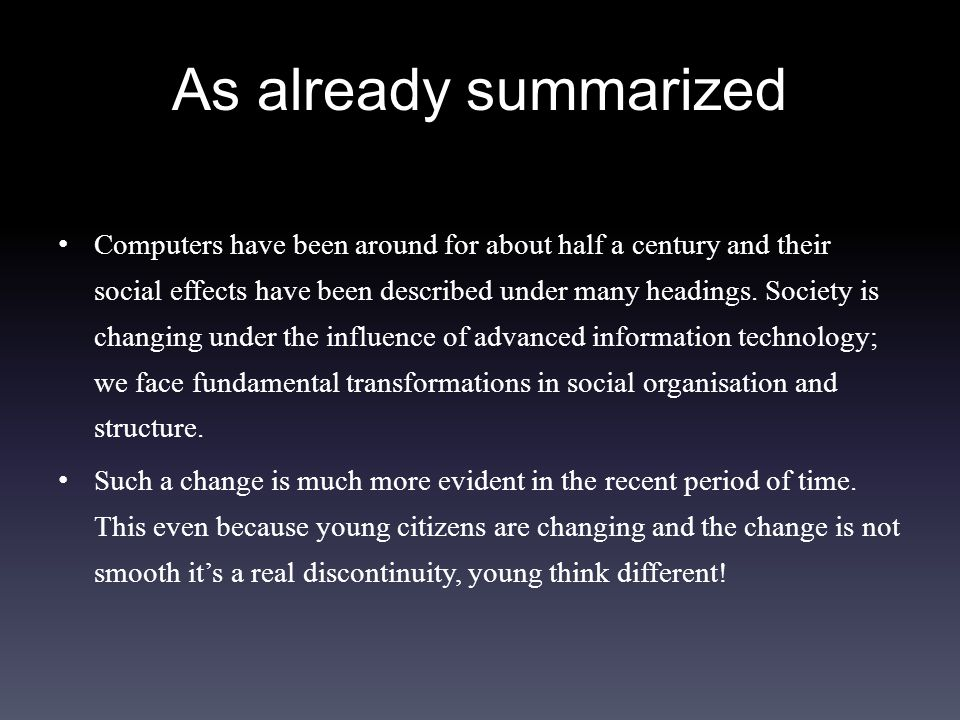 As already summarized Computers have been around for about half a century and their social effects have been described under many headings.