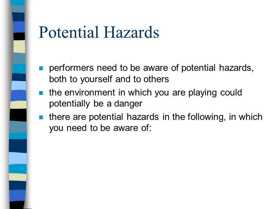 Potential Hazards n performers need to be aware of potential hazards, both to yourself and to others n the environment in which you are playing could