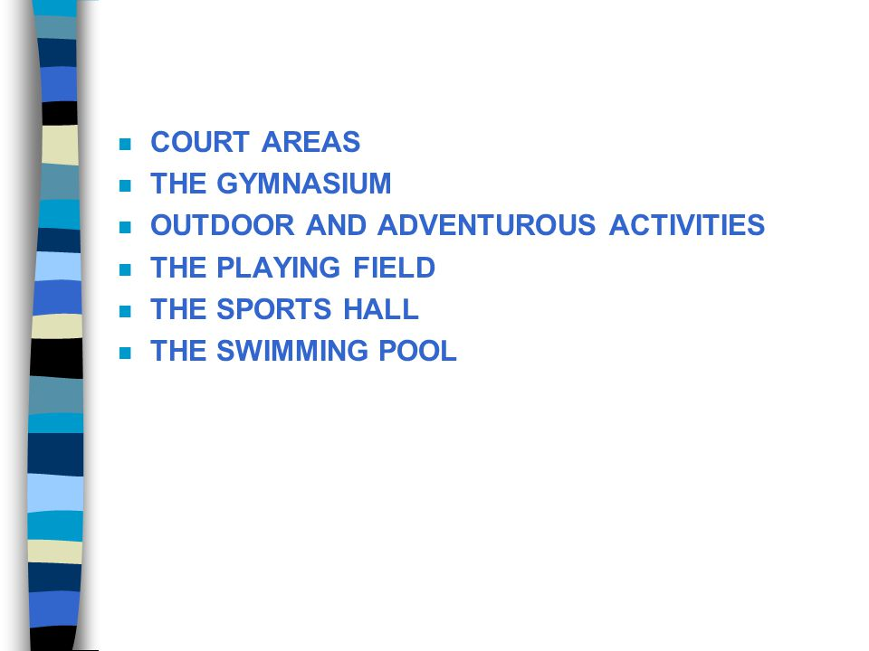 n COURT AREAS n THE GYMNASIUM n OUTDOOR AND ADVENTUROUS ACTIVITIES n THE PLAYING FIELD n THE SPORTS HALL n THE SWIMMING POOL
