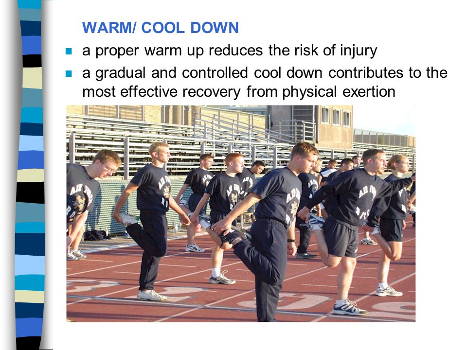 WARM/ COOL DOWN n a proper warm up reduces the risk of injury n a gradual and controlled cool down contributes to the most effective recovery from phy