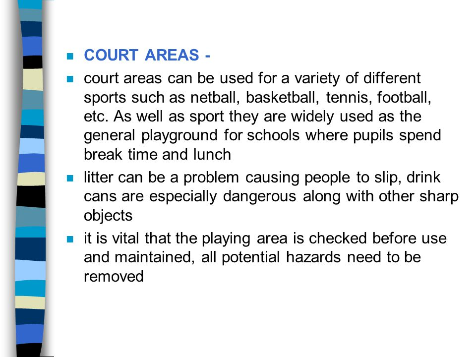 n they might include: 7 broken/ protruding bits of surround fencing 7 nails and splinters 7 corners of building that are too close 7 wobbly portable posts or portable posts with feet sticking out into the playing area 7 surfaces affected by the weather 7 projecting post sockets which may not be in use but which may be in the middle of the playing area e.g.