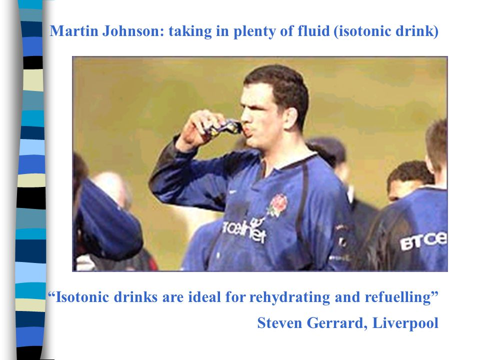 Martin Johnson: taking in plenty of fluid (isotonic drink) Isotonic drinks are ideal for rehydrating and refuelling Steven Gerrard, Liverpool
