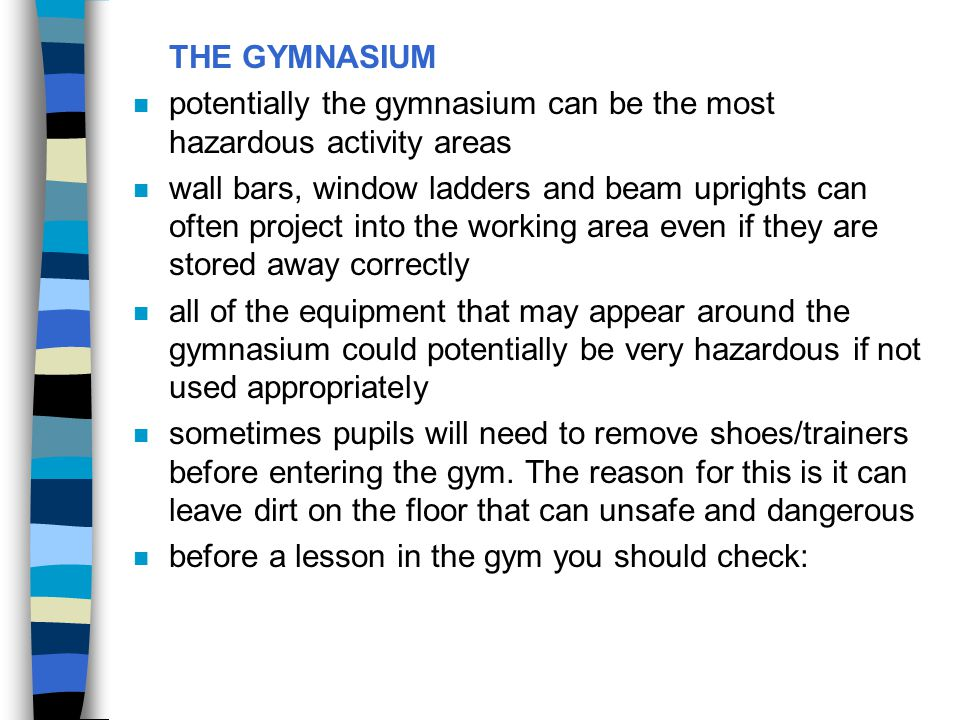 THE GYMNASIUM n potentially the gymnasium can be the most hazardous activity areas n wall bars, window ladders and beam uprights can often project int