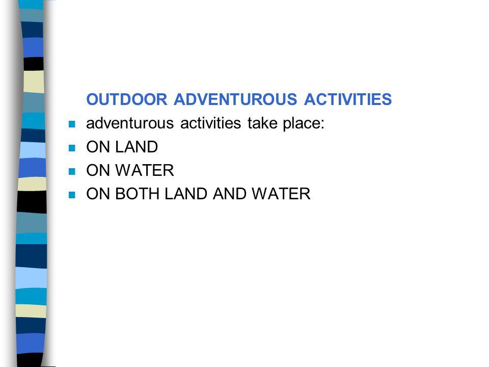 OUTDOOR ADVENTUROUS ACTIVITIES n adventurous activities take place: n ON LAND n ON WATER n ON BOTH LAND AND WATER