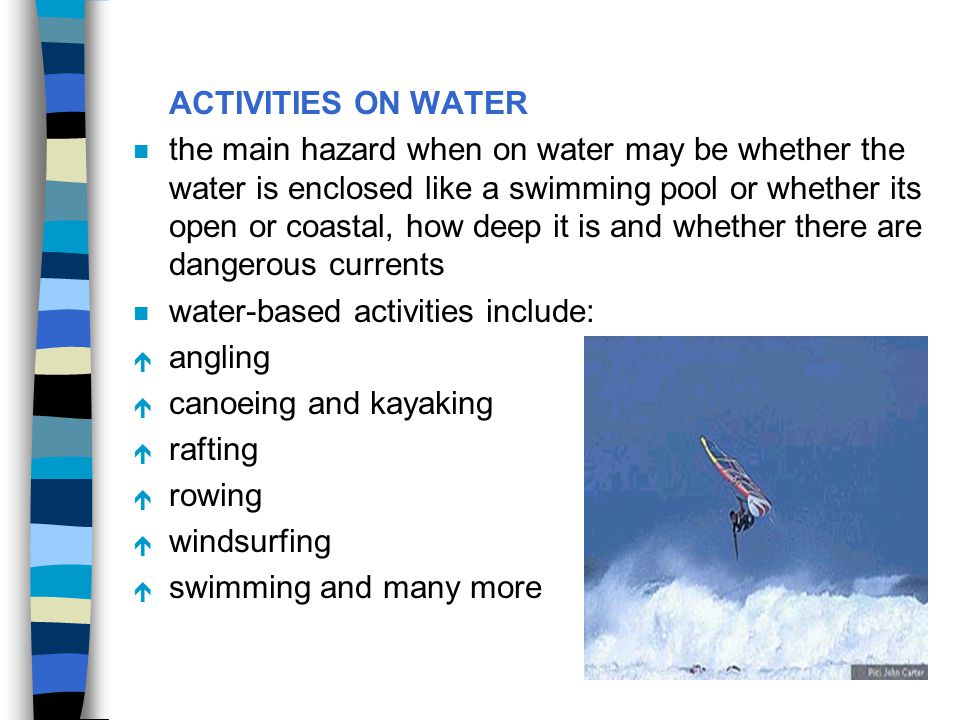 ACTIVITIES ON WATER n the main hazard when on water may be whether the water is enclosed like a swimming pool or whether its open or coastal, how deep
