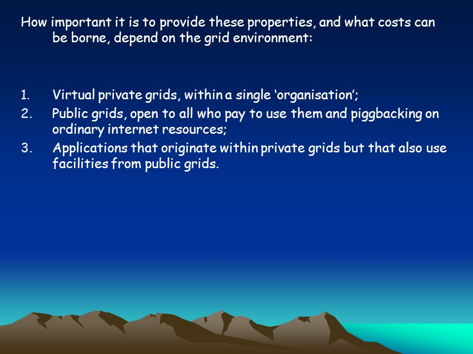 How important it is to provide these properties, and what costs can be borne, depend on the grid environment: 1.Virtual private grids, within a single organisation; 2.Public grids, open to all who pay to use them and piggbacking on ordinary internet resources; 3.Applications that originate within private grids but that also use facilities from public grids.