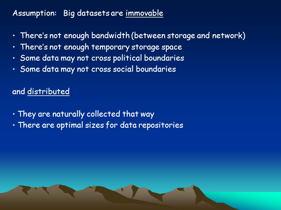 Assumption: Big datasets are immovable Theres not enough bandwidth (between storage and network) Theres not enough temporary storage space Some data may not cross political boundaries Some data may not cross social boundaries and distributed They are naturally collected that way There are optimal sizes for data repositories