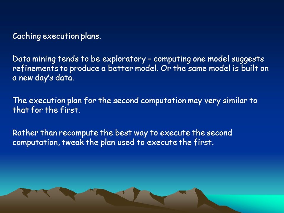 Caching execution plans. Data mining tends to be exploratory – computing one model suggests refinements to produce a better model. Or the same model i