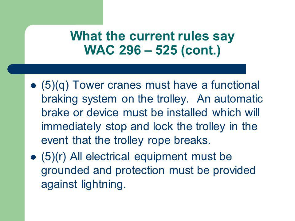 What the current rules say WAC 296 – 525 (cont.) (5)(q) Tower cranes must have a functional braking system on the trolley. An automatic brake or devic
