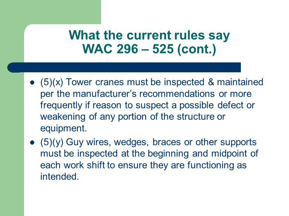 What the current rules say WAC 296 – 525 (cont.) (5)(x) Tower cranes must be inspected & maintained per the manufacturers recommendations or more freq