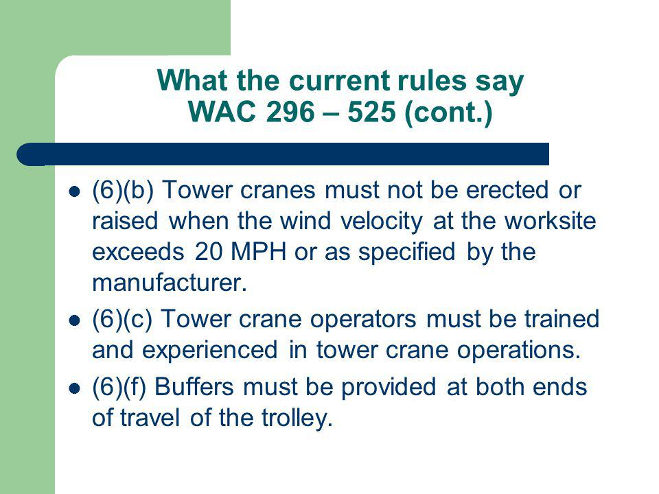 What the current rules say WAC 296 – 525 (cont.) (6)(b) Tower cranes must not be erected or raised when the wind velocity at the worksite exceeds 20 M