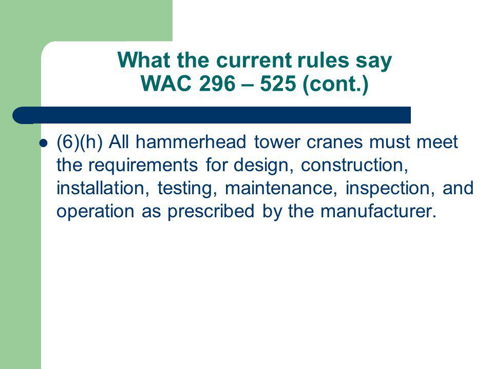What the current rules say WAC 296 – 525 (cont.) (6)(h) All hammerhead tower cranes must meet the requirements for design, construction, installation,