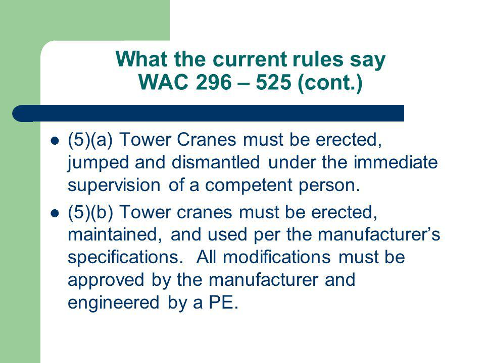 What the current rules say WAC 296 – 525 (cont.) (5)(a) Tower Cranes must be erected, jumped and dismantled under the immediate supervision of a compe