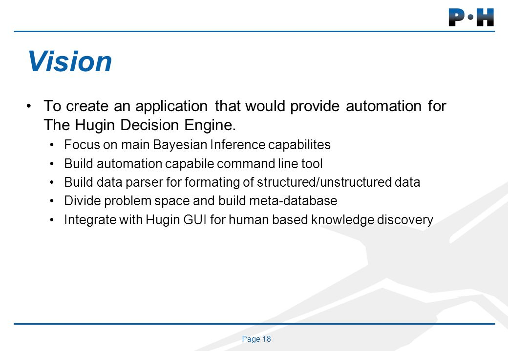 Page 18 Vision To create an application that would provide automation for The Hugin Decision Engine.