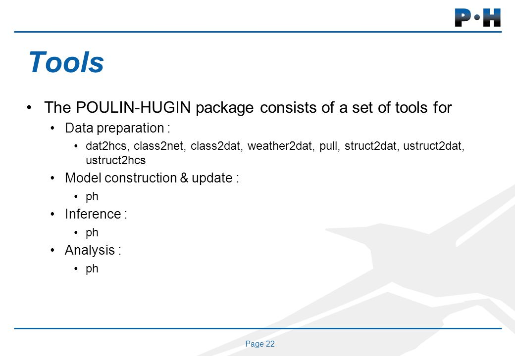 Page 22 Tools The POULIN-HUGIN package consists of a set of tools for Data preparation : dat2hcs, class2net, class2dat, weather2dat, pull, struct2dat, ustruct2dat, ustruct2hcs Model construction & update : ph Inference : ph Analysis : ph