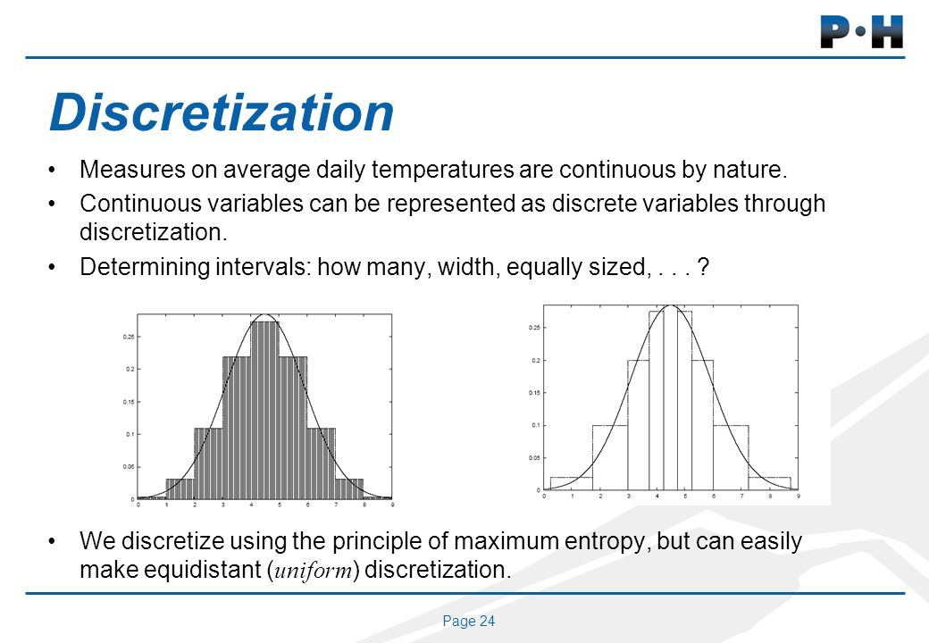 Page 24 Discretization Measures on average daily temperatures are continuous by nature. Continuous variables can be represented as discrete variables