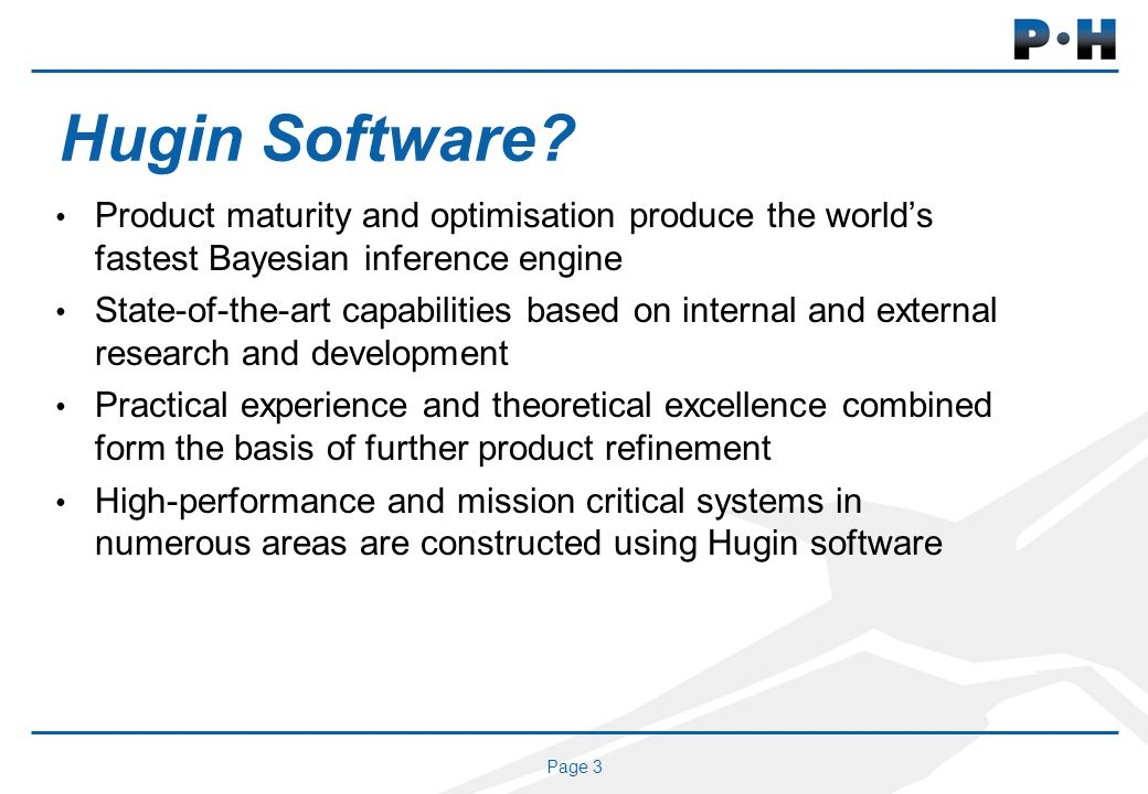 Page 3 Hugin Software? Product maturity and optimisation produce the worlds fastest Bayesian inference engine State-of-the-art capabilities based on i
