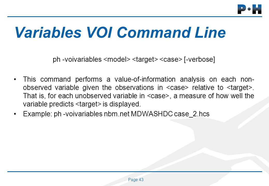 Page 43 Variables VOI Command Line ph -voivariables [-verbose] This command performs a value-of-information analysis on each non- observed variable gi