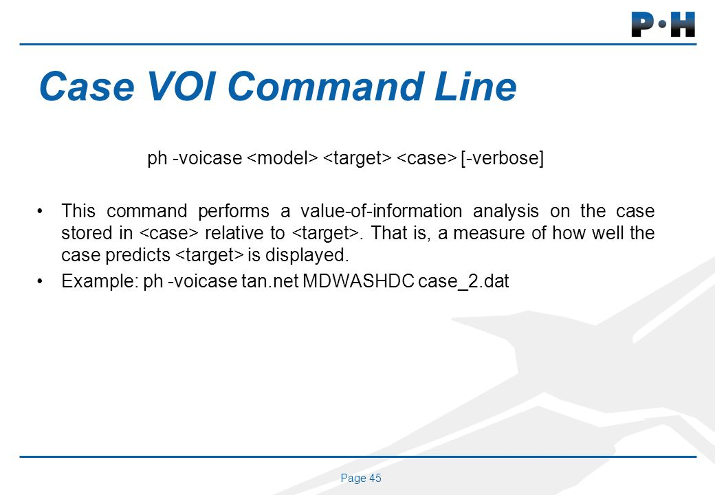 Page 45 Case VOI Command Line ph -voicase [-verbose] This command performs a value-of-information analysis on the case stored in relative to. That is,