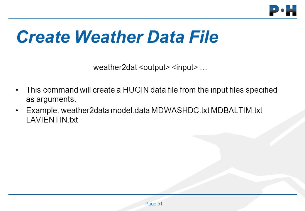 Page 51 Create Weather Data File weather2dat … This command will create a HUGIN data file from the input files specified as arguments. Example: weathe
