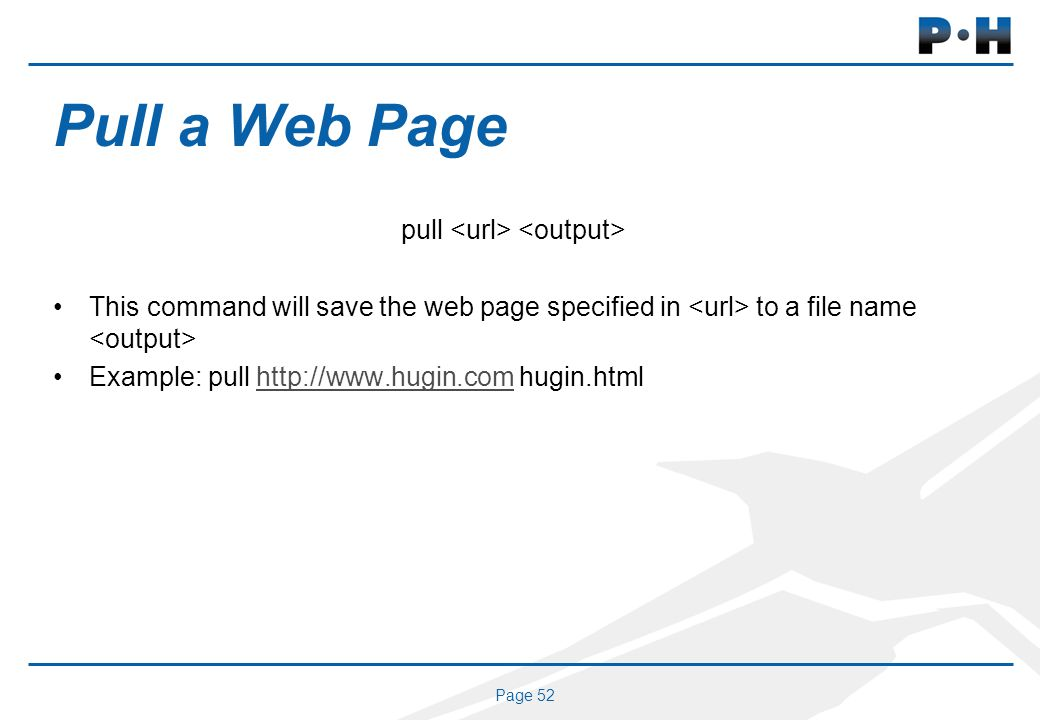 Page 52 Pull a Web Page pull This command will save the web page specified in to a file name Example: pull http://www.hugin.com hugin.htmlhttp://www.hugin.com