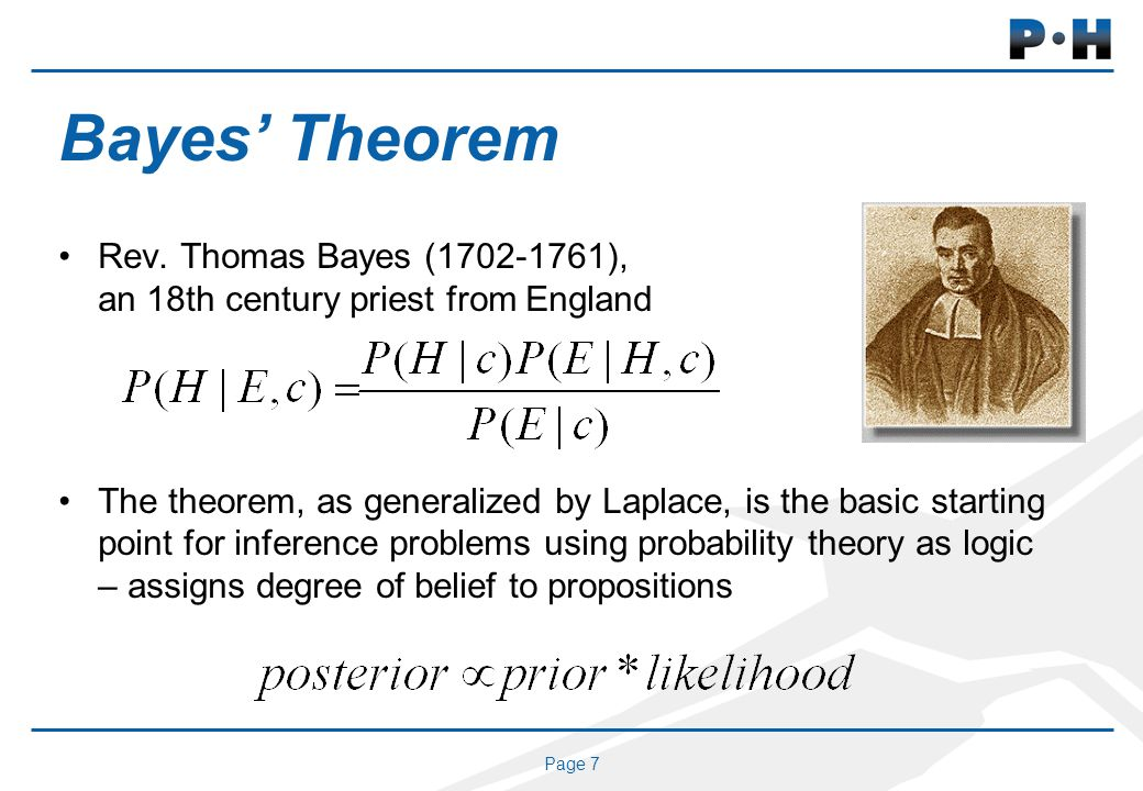 Page 7 Bayes Theorem Rev. Thomas Bayes (1702-1761), an 18th century priest from England The theorem, as generalized by Laplace, is the basic starting
