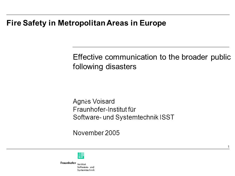 1 Fire Safety in Metropolitan Areas in Europe Effective communication to the broader public following disasters Agn è s Voisard Fraunhofer-Institut für Software- und Systemtechnik ISST November 2005 Effective communication to the broader public following disasters Agn è s Voisard Fraunhofer-Institut für Software- und Systemtechnik ISST November 2005