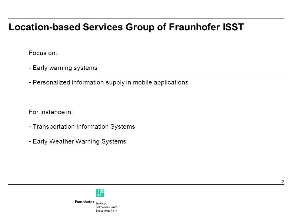 12 Location-based Services Group of Fraunhofer ISST Focus on: - Early warning systems - Personalized information supply in mobile applications For instance in: - Transportation Information Systems - Early Weather Warning Systems