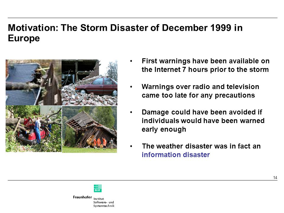 14 Motivation: The Storm Disaster of December 1999 in Europe First warnings have been available on the Internet 7 hours prior to the storm Warnings ov