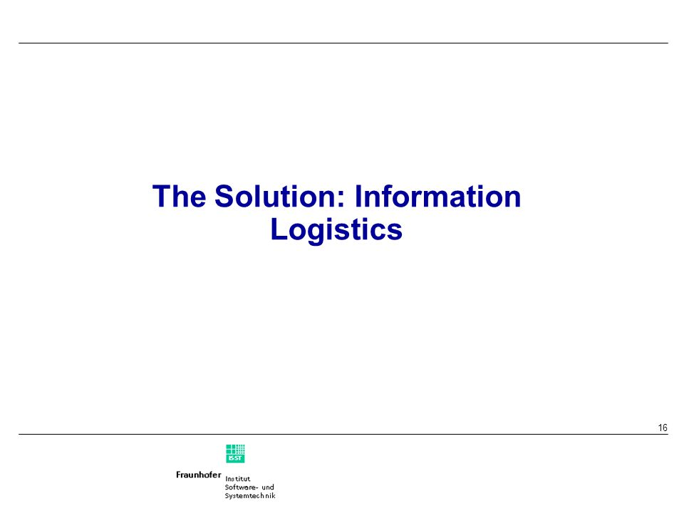 16 The Solution: Information Logistics
