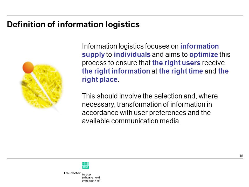 18 Definition of information logistics Information logistics focuses on information supply to individuals and aims to optimize this process to ensure that the right users receive the right information at the right time and the right place.