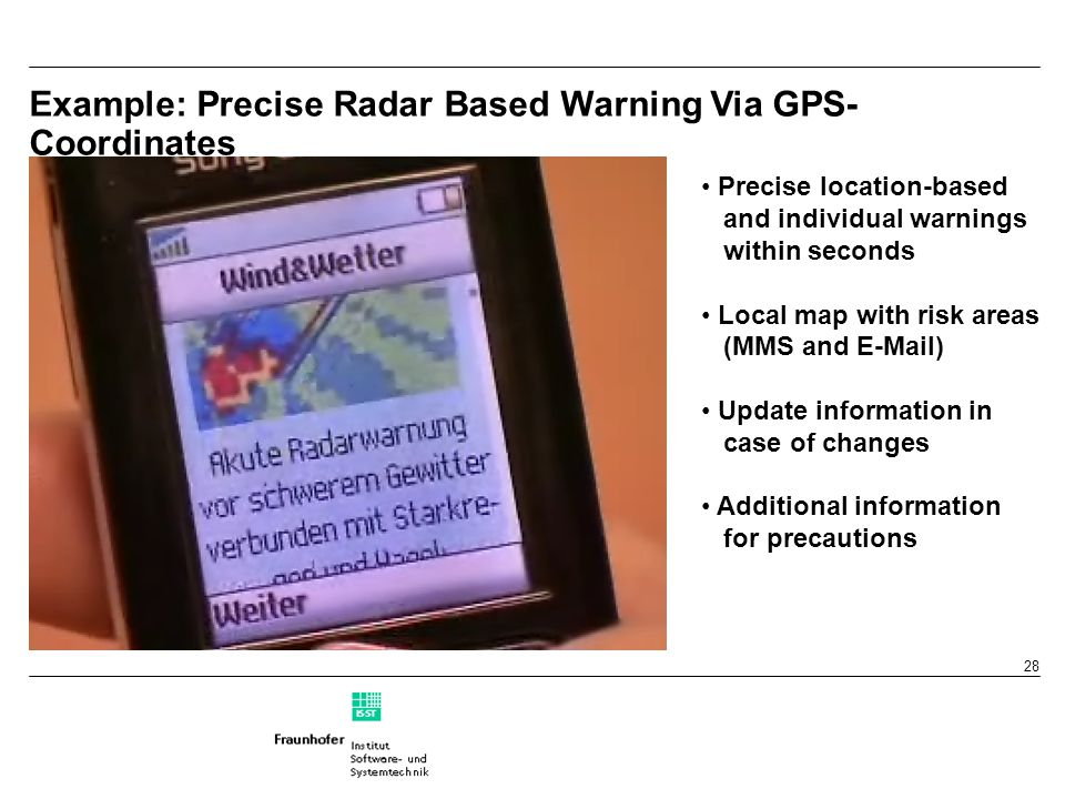 28 Example: Precise Radar Based Warning Via GPS- Coordinates Precise location-based and individual warnings within seconds Local map with risk areas (MMS and E-Mail) Update information in case of changes Additional information for precautions