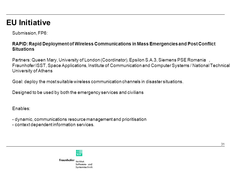 31 EU Initiative Submission, FP6: RAPID: Rapid Deployment of Wireless Communications in Mass Emergencies and Post Conflict Situations Partners: Queen Mary, University of London (Coordinator), Epsilon S.A.3, Siemens PSE Romania, Fraunhofer ISST, Space Applications, Institute of Communication and Computer Systems / National Technical University of Athens Goal: deploy the most suitable wireless communication channels in disaster situations.
