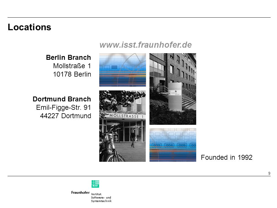 9 Locations Berlin Branch Mollstraße 1 10178 Berlin Dortmund Branch Emil-Figge-Str. 91 44227 Dortmund www.isst.fraunhofer.de Founded in 1992