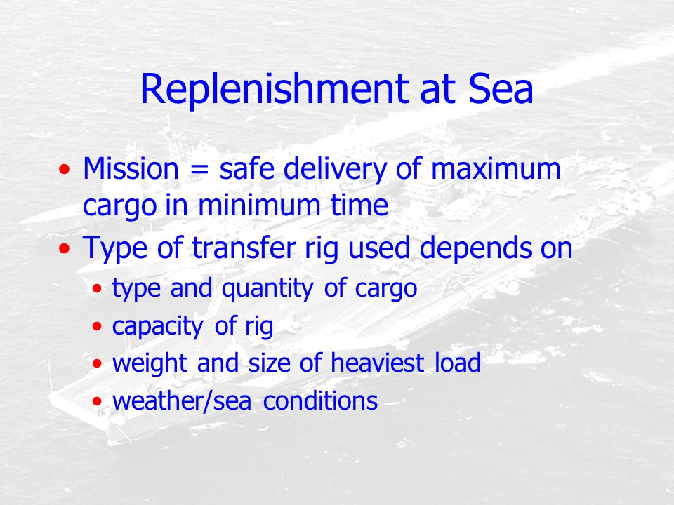 Replenishment at Sea Mission = safe delivery of maximum cargo in minimum time Type of transfer rig used depends on type and quantity of cargo capacity